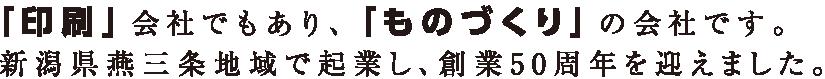 「印刷」会社でもあり、「ものづくり」の会社です。新潟県燕三条地域で起業し、創業50周年を迎えました。